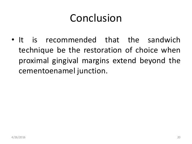 Conclusion • It is recommended that the sandwich technique be the restoration of choice when proximal gingival margins ext...