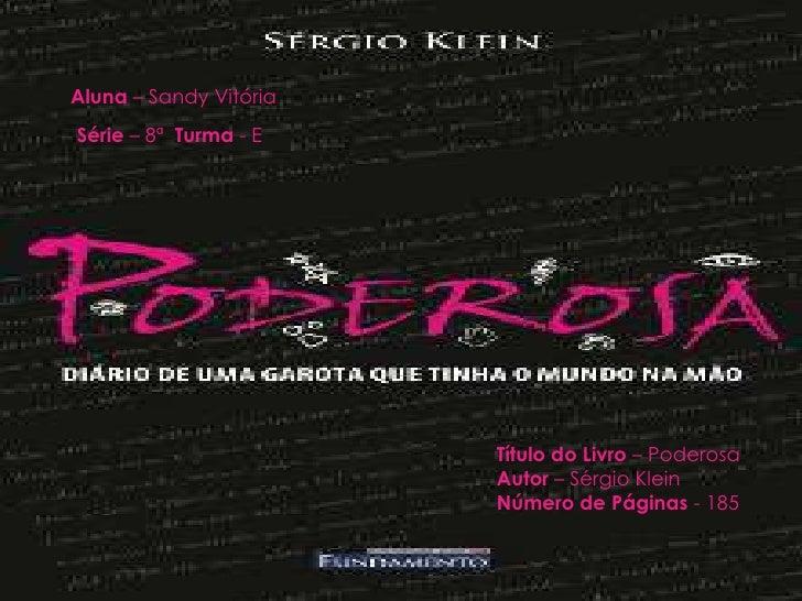 Aluna – Sandy Vitória<br />Série – 8ª  Turma - E<br />Título do Livro –Poderosa<br />Autor – Sérgio Klein<br />Número de P...