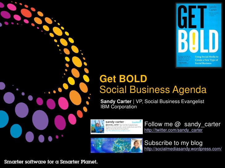 Get BOLDSocial Business AgendaSandy Carter | VP, Social Business EvangelistIBM Corporation                   Follow me @ s...