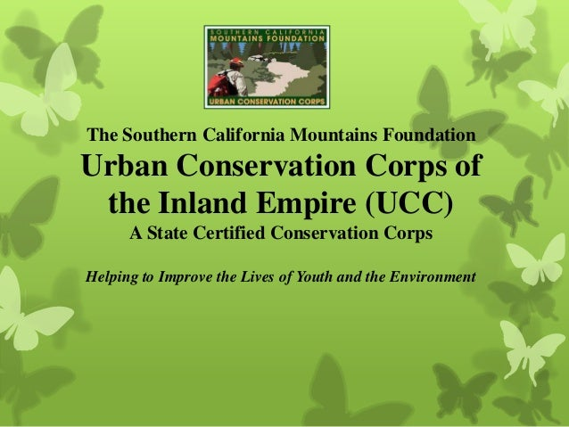 The Southern California Mountains Foundation Urban Conservation Corps of the Inland Empire (UCC) A State Certified Conserv...