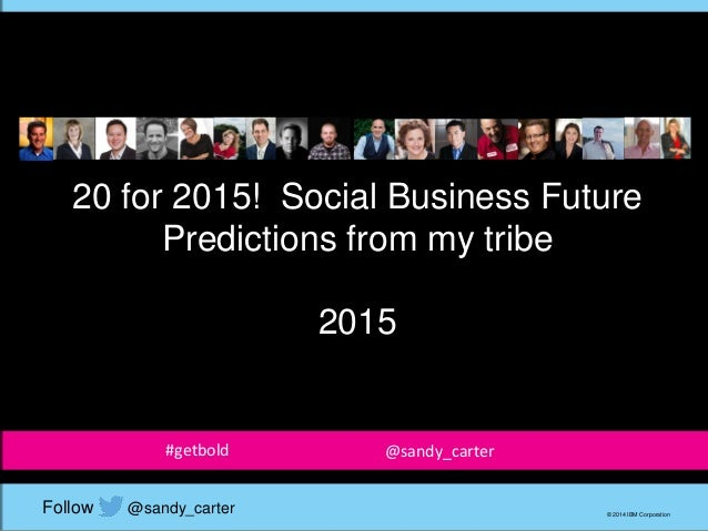 20 for 2015! Social Business Future Predictions from my tribe 2015 © 2014 IBM Corporation @sandy_carterFollow #getbold @sa...
