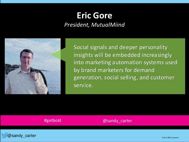 Eric Gore President, MutualMiind @sandy_carter © 2014 IBM Corporation Social signals and deeper personality insights will ...