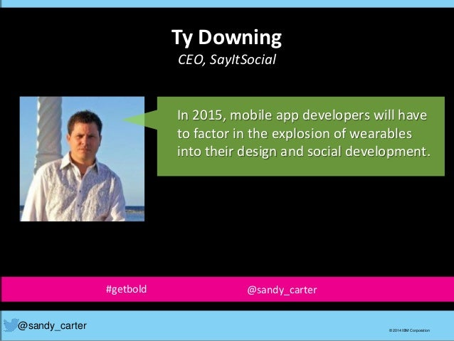 Ty Downing CEO, SayItSocial @sandy_carter © 2014 IBM Corporation In 2015, mobile app developers will have to factor in the...