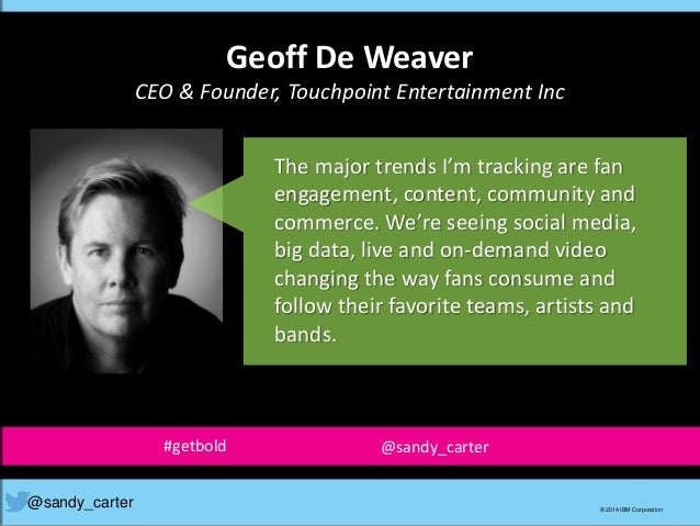 Geoff De Weaver CEO & Founder, Touchpoint Entertainment Inc @sandy_carter © 2014 IBM Corporation The major trends I'm trac...