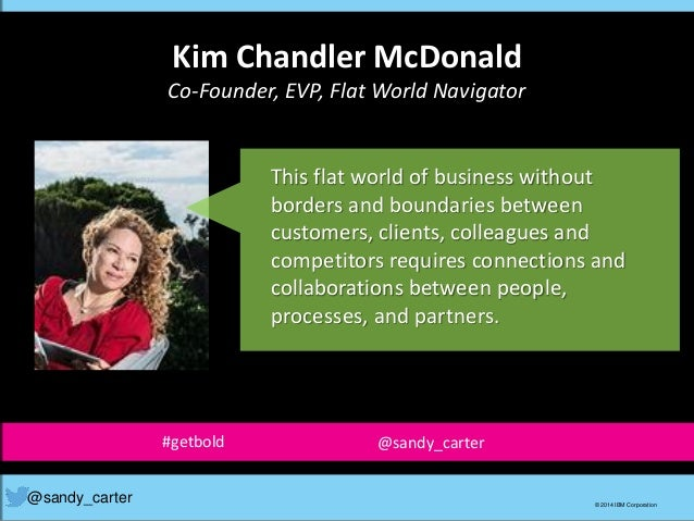 Kim Chandler McDonald Co-Founder, EVP, Flat World Navigator @sandy_carter © 2014 IBM Corporation This flat world of busine...