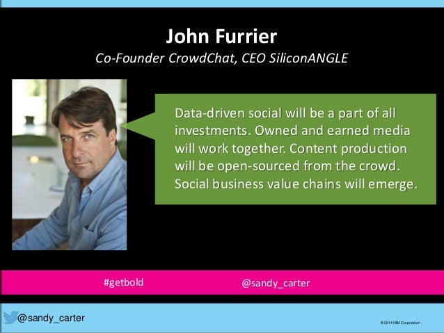John Furrier Co-Founder CrowdChat, CEO SiliconANGLE @sandy_carter © 2014 IBM Corporation Data-driven social will be a part...