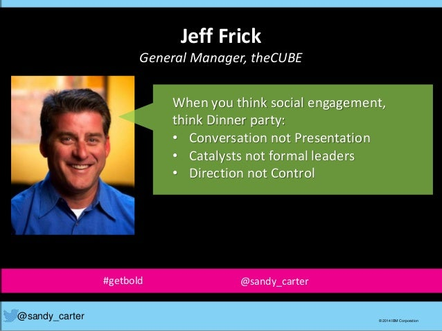 Jeff Frick General Manager, theCUBE @sandy_carter © 2014 IBM Corporation When you think social engagement, think Dinner pa...