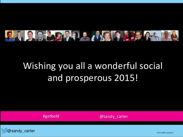@sandy_carter © 2014 IBM Corporation Wishing you all a wonderful social and prosperous 2015! #getbold @sandy_carter