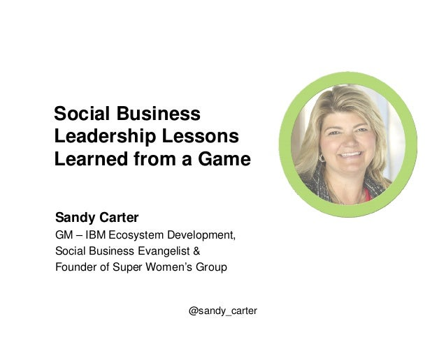Social Business  Leadership Lessons  Learned from a Game  Sandy Carter  GM – IBM Ecosystem Development,  Social Business E...