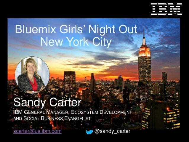 1  Bluemix Girls' Night Out  New York City  Sandy Carter  IBM GENERAL MANAGER, ECOSYSTEM DEVELOPMENT  AND SOCIAL BUSINESS ...