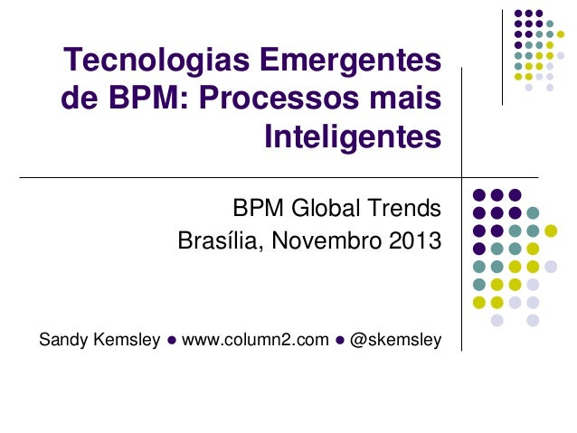 Sandy Kemsley l www.column2.com l @skemsley Tecnologias Emergentes de BPM: Processos mais Inteligentes BPM Global Trends B...