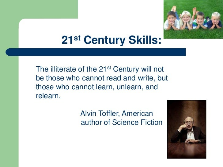 21st Century Skills:The illiterate of the 21st Century will notbe those who cannot read and write, butthose who cannot lea...