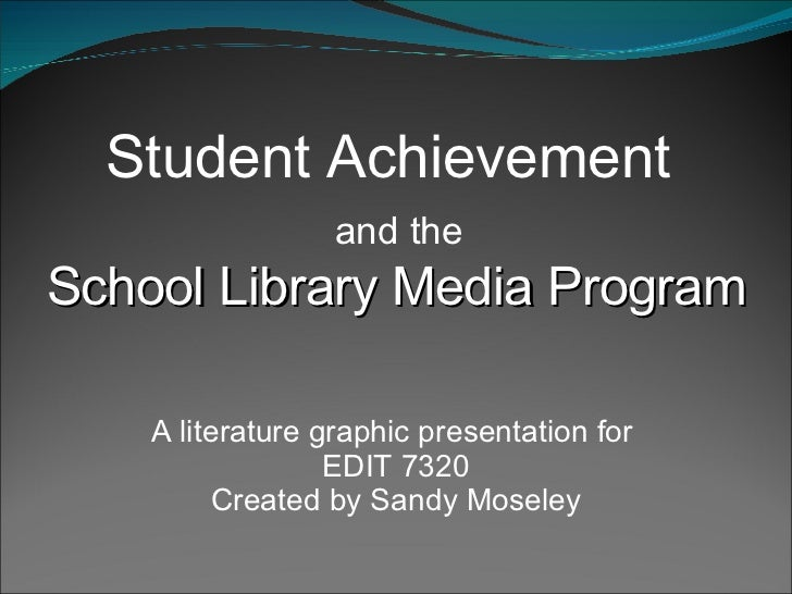Student Achievement  and the  School Library Media Program A literature graphic presentation for  EDIT 7320 Created by San...