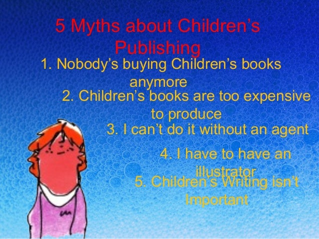 5 Myths about Children's Publishing  1. Nobody's buying Children's books anymore 2. Children's books are too expensive to ...