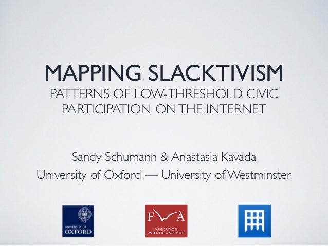 MAPPING SLACKTIVISM PATTERNS OF LOW-THRESHOLD CIVIC PARTICIPATION ONTHE INTERNET Sandy Schumann & Anastasia Kavada Univers...