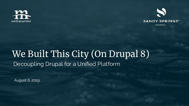 We Built This City (On Drupal 8) August 6, 2019 Decoupling Drupal for a Unified Platform