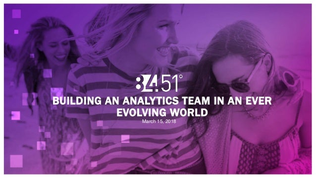 BUILDING AN ANALYTICS TEAM IN AN EVER EVOLVING WORLD March 15, 2018