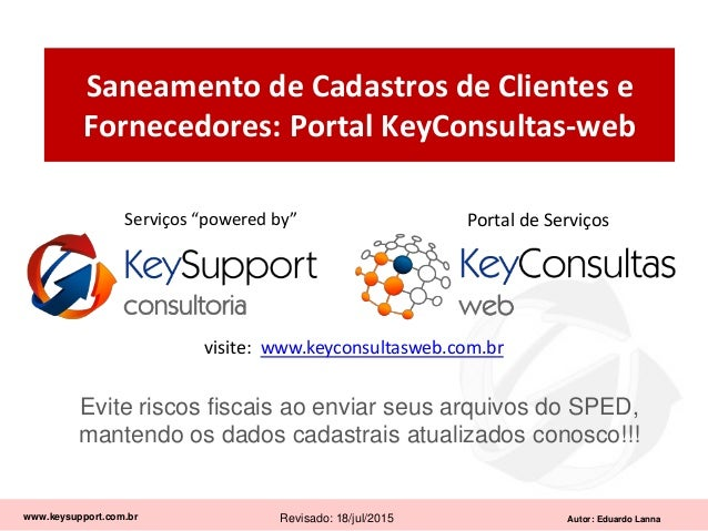 Autor: Eduardo Lanna Saneamento de Cadastros de Clientes e Fornecedores: Portal KeyConsultas-web www.keysupport.com.br Rev...