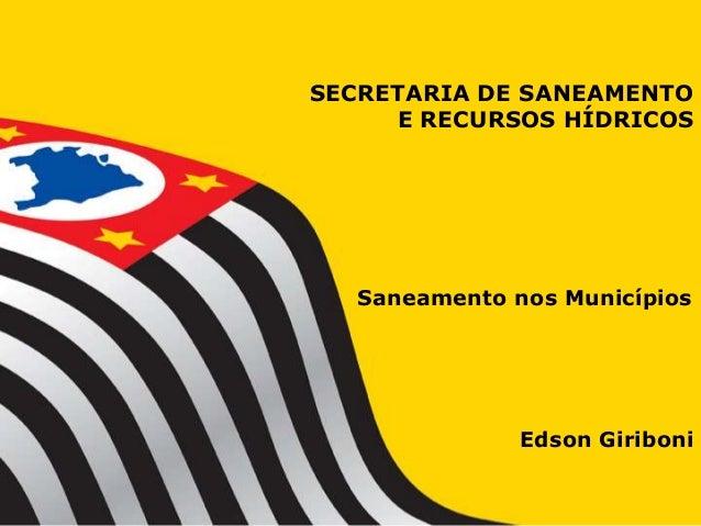 SECRETARIA DE SANEAMENTO     E RECURSOS HÍDRICOS  Saneamento nos Municípios              Edson Giriboni