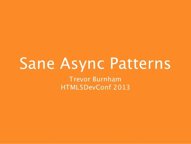 Sane Async Patterns       Trevor Burnham     HTML5DevConf 2013