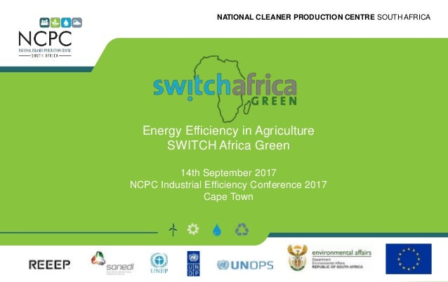 NATIONAL CLEANER PRODUCTION CENTRE SOUTH AFRICA Energy Efficiency in Agriculture SWITCH Africa Green 14th September 2017 N...