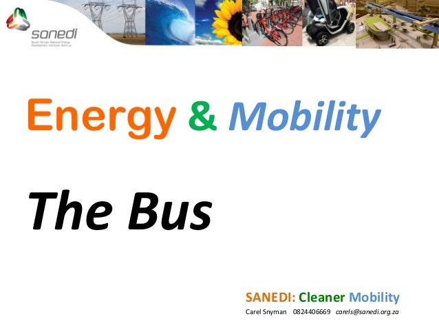 Energy & Mobility The Bus SANEDI: Cleaner Mobility Carel Snyman 0824406669 carels@sanedi.org.za