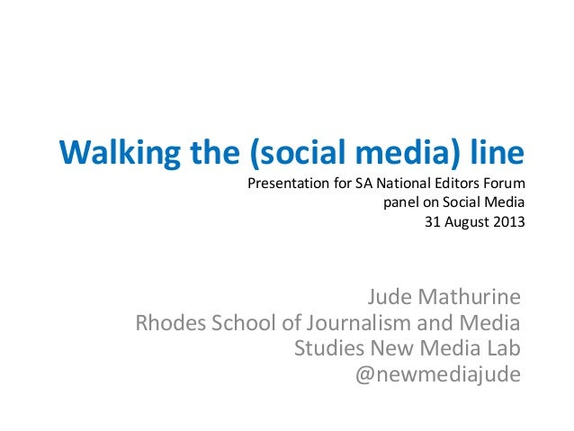 Walking the (social media) line Presentation for SA National Editors Forum panel on Social Media 31 August 2013 Jude Mathu...