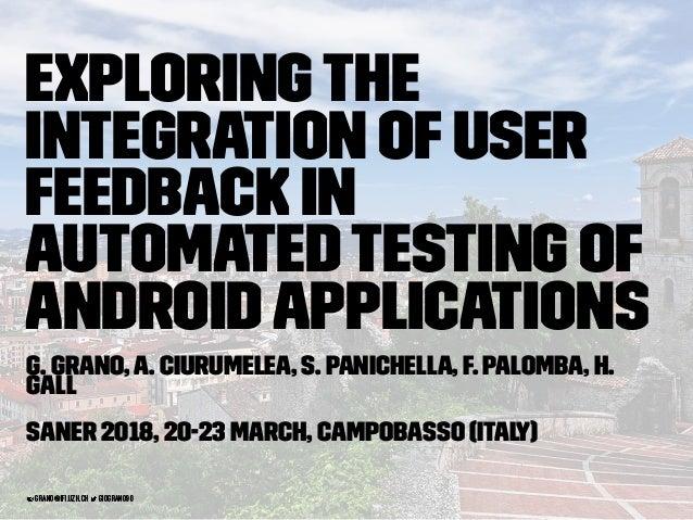 Exploringthe Integration ofUser Feedback in AutomatedTesting of AndroidApplications G. Grano,A. Ciurumelea, S. Panichella,...