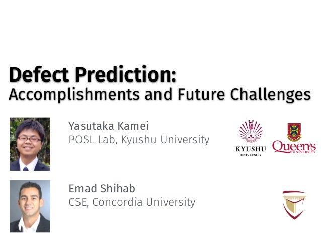 Defect Prediction: Accomplishments and Future Challenges Yasutaka Kamei POSL Lab, Kyushu University Emad Shihab CSE, Conco...