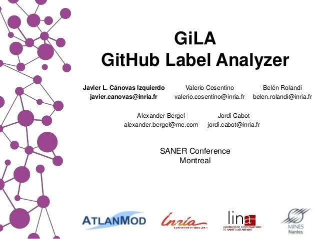 GiLA GitHub Label Analyzer SANER Conference Montreal Alexander Bergel alexander.bergel@me.com Jordi Cabot jordi.cabot@inri...