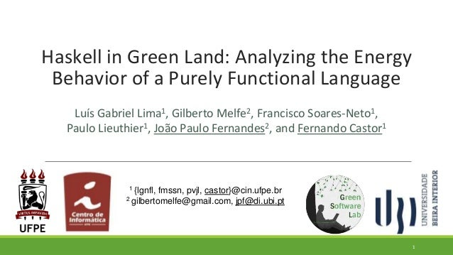 Haskell in Green Land: Analyzing the Energy Behavior of a Purely Functional Language Luís Gabriel Lima1, Gilberto Melfe2, ...