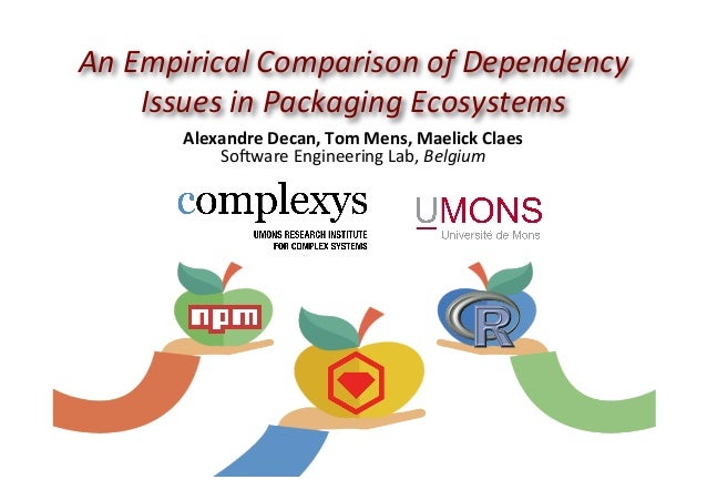 An	Empirical	Comparison	of	Dependency	 Issues	in	Packaging	Ecosystems	 Alexandre	Decan,	Tom	Mens,	Maelick	Claes	 So#ware	E...