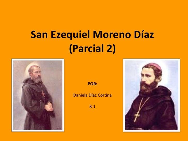 San Ezequiel Moreno Díaz       (Parcial 2)               POR:        Daniela Díaz Cortina                8-1