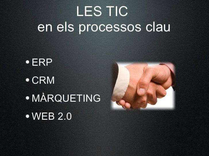 LES TIC  en els processos clau  •ERP •CRM •MÀRQUETING •WEB 2.0