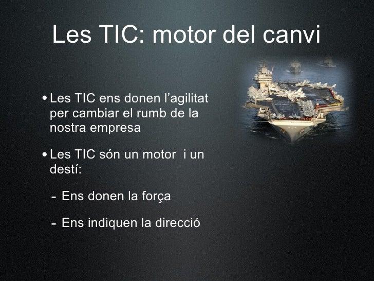 Les TIC: motor del canvi  •Les TIC ens donen l'agilitat  per cambiar el rumb de la  nostra empresa  •Les TIC són un motor ...