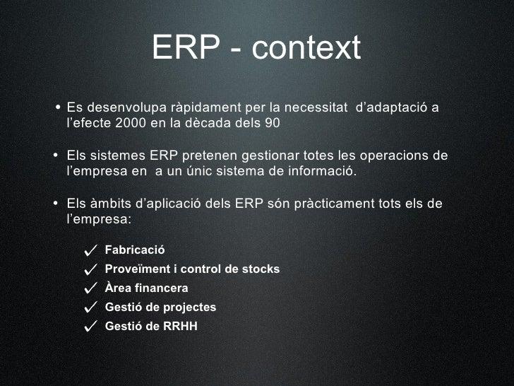 ERP - context • Es desenvolupa ràpidament per la necessitat d'adaptació a   l'efecte 2000 en la dècada dels 90  • Els sist...