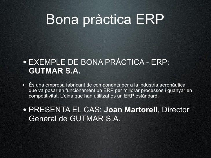 Bona pràctica ERP  • EXEMPLE DE BONA PRÀCTICA - ERP:    GUTMARS.A. • És una empresa fabricant de components per a la indu...