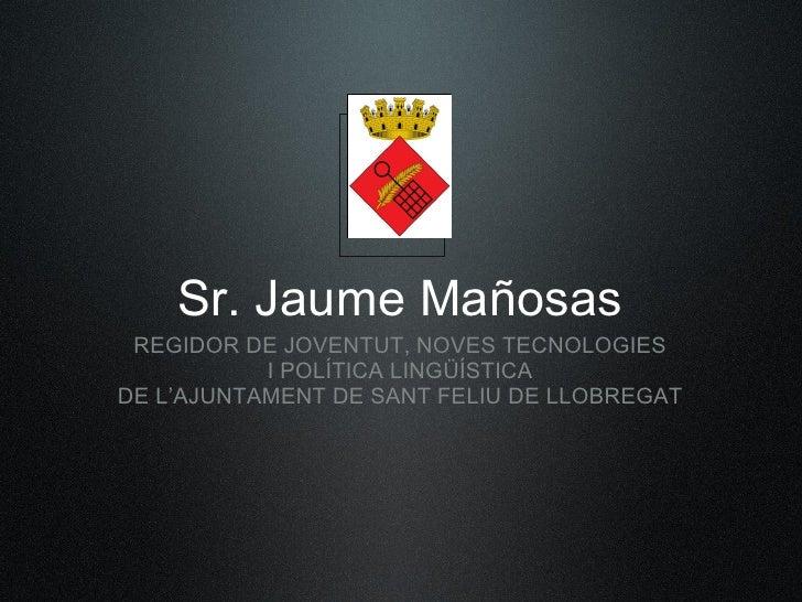Sr. Jaume Mañosas  REGIDOR DE JOVENTUT, NOVES TECNOLOGIES            I POLÍTICA LINGÜÍSTICA DE L'AJUNTAMENT DE SANT FELIU ...