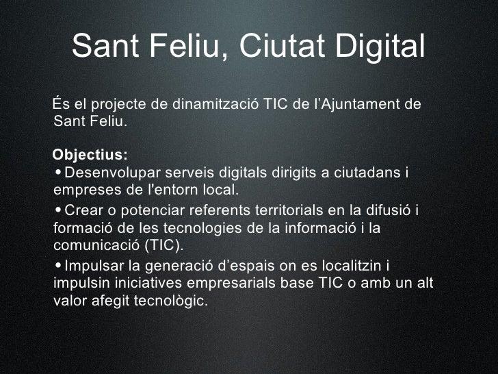 Sant Feliu, Ciutat Digital És el projecte de dinamització TIC de l'Ajuntament de Sant Feliu.  Objectius: •Desenvolupar se...