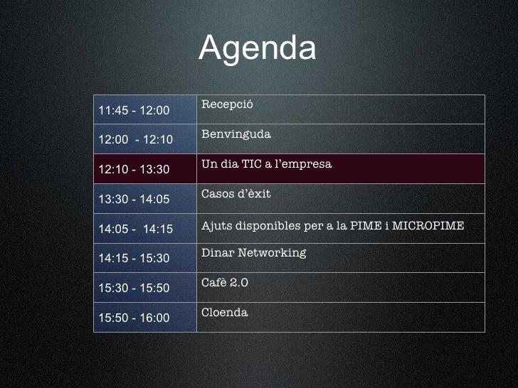 Agenda 11:45 - 12:00   Recepció  12:00 - 12:10   Benvinguda  12:10 - 13:30   Un dia TIC a l'empresa  13:30 - 14:05   Casos...
