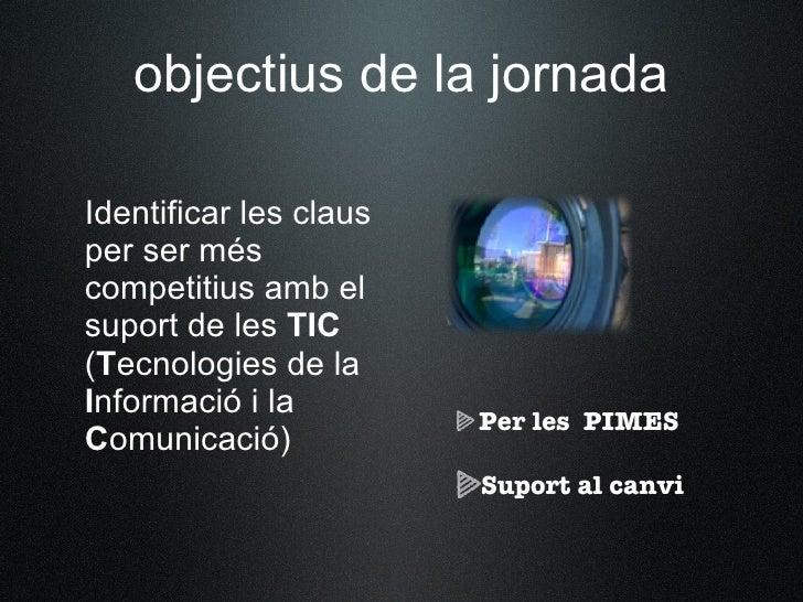 objectius de la jornada  Identificar les claus per ser més competitius amb el suport de les TIC (Tecnologies de la Informa...