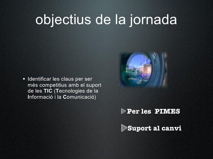 objectius de la jornada    • Identificar les claus per ser   més competitius amb el suport   de les TIC (Tecnologies de la...