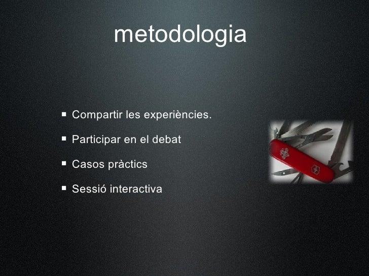 metodologia    Compartir les experiències.  Participar en el debat  Casos pràctics  Sessió interactiva