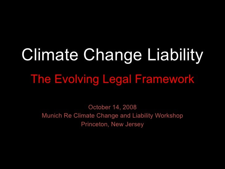 Climate Change Liability The Evolving Legal Framework October 14, 2008 Munich Re Climate Change and Liability Workshop Pri...