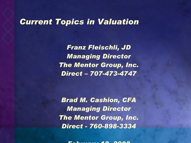 Current Topics in Valuation <ul><li>Franz Fleischli, JD </li></ul><ul><li>Managing Director </li></ul><ul><li>The Mentor G...