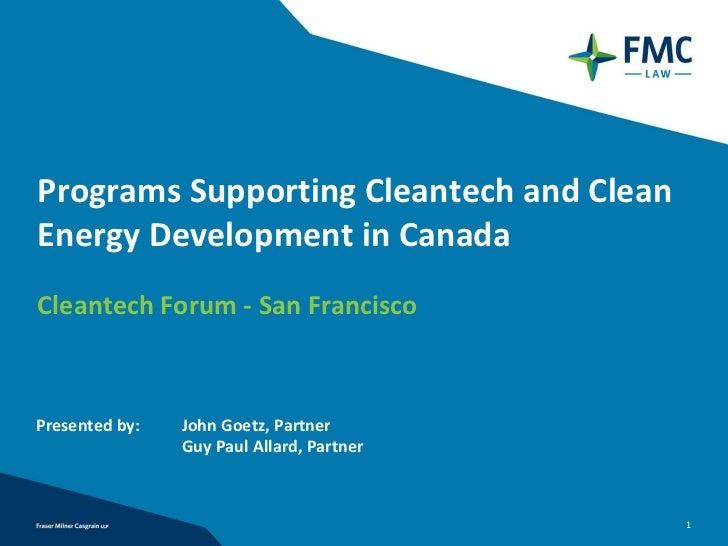 Programs Supporting Cleantech and Clean Energy Development in Canada Cleantech Forum ‐ San Francisco Presented by:   John ...