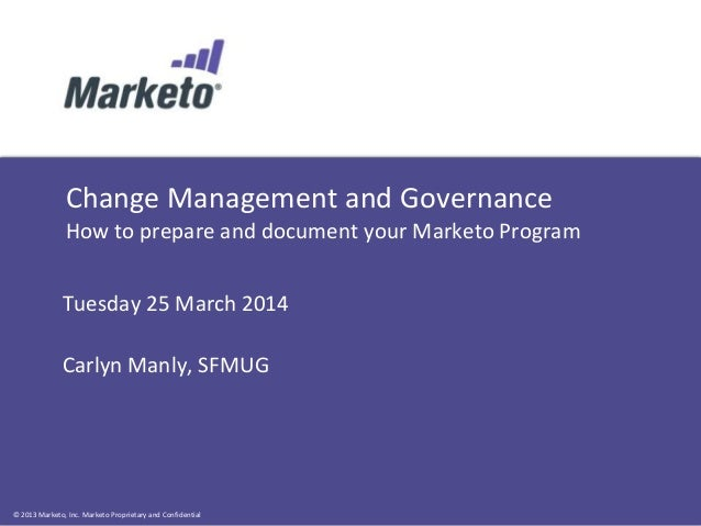 © 2013 Marketo, Inc. Marketo Proprietary and Confidential Change Management and Governance How to prepare and document you...