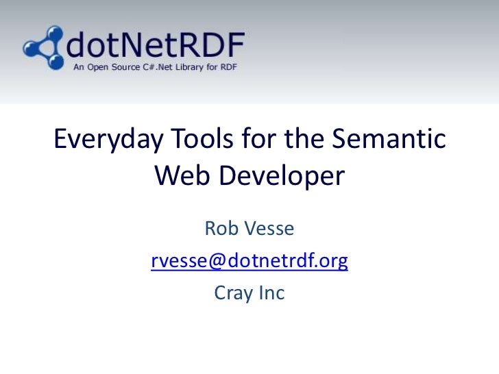 Everyday Tools for the Semantic       Web Developer             Rob Vesse       rvesse@dotnetrdf.org              Cray Inc