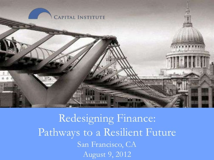 Redesigning Finance:Pathways to a Resilient Future        San Francisco, CA            August 9, 2012        http://pricet...