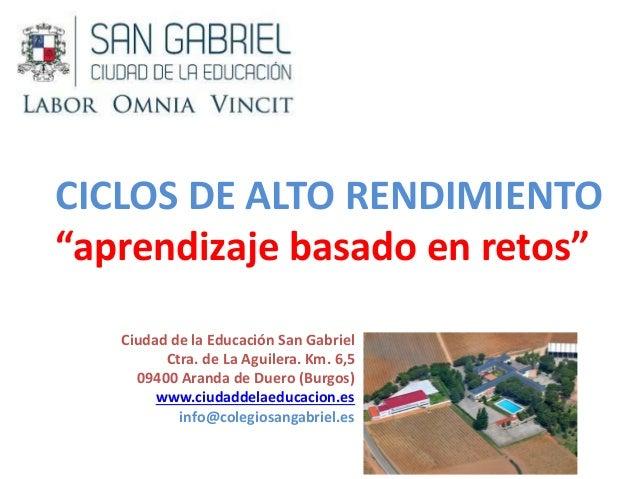 """CICLOS DE ALTO RENDIMIENTO """"aprendizaje basado en retos"""" Ciudad de la Educación San Gabriel Ctra. de La Aguilera. Km. 6,5 ..."""